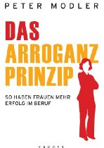 Das Arroganz-Prinzip: So haben Frauen mehr Erfolg im Beruf 	 Das Arroganz-Prinzip: So haben Frauen mehr Erfolg im Beruf Von Peter Modler